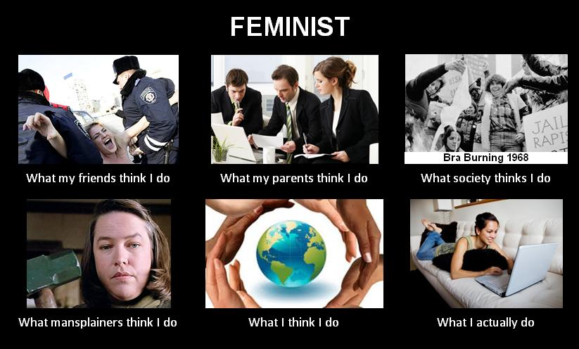 Feminist: What my friends think i do (get arrested), What my parents think i do (work in corporate america), What society thinks I do (burn bras),  What mansplaners think i do (hurt men), What I think i do ( change the world), What I actually (I'm on the internet)